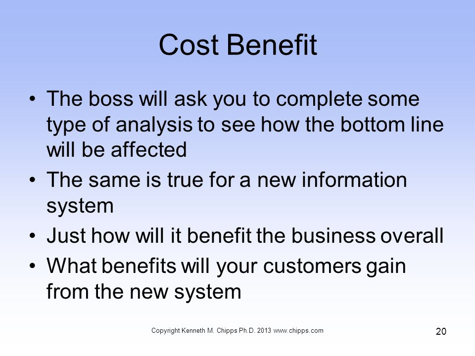 Cost Benefit The boss will ask you to complete some type of analysis to see how the bottom line will be affected The same is true for a new informatio