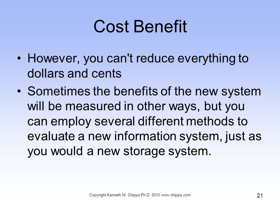 Cost Benefit However, you can't reduce everything to dollars and cents Sometimes the benefits of the new system will be measured in other ways, but yo