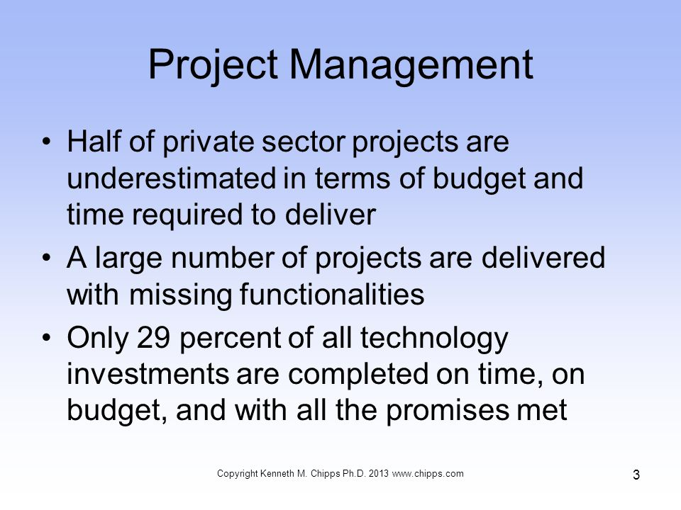 Project Management Between 30 and 40 percent of software projects far exceed their original schedules and budget projections What is the leading cause of these dismal statistics In two words – project management Copyright Kenneth M.