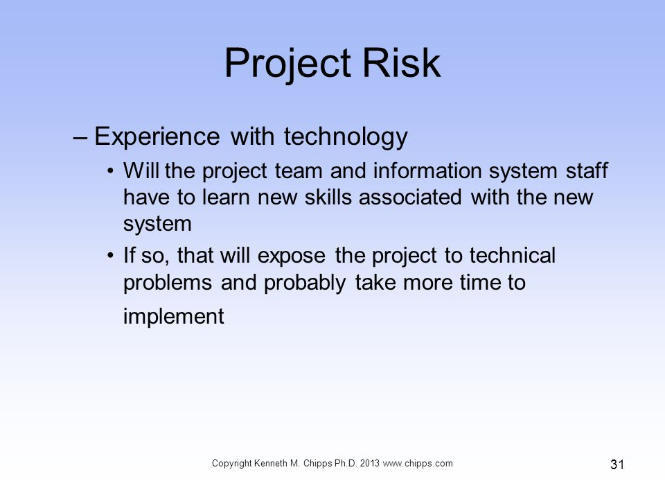 Project Risk –Experience with technology Will the project team and information system staff have to learn new skills associated with the new system If