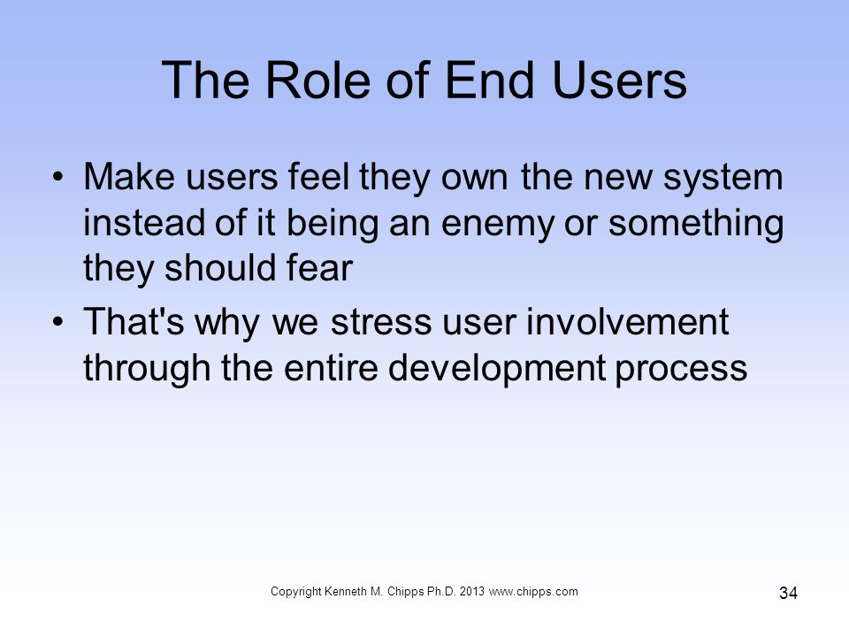 The Role of End Users Make users feel they own the new system instead of it being an enemy or something they should fear That's why we stress user inv