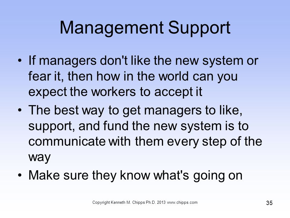 Management Support If managers don't like the new system or fear it, then how in the world can you expect the workers to accept it The best way to get