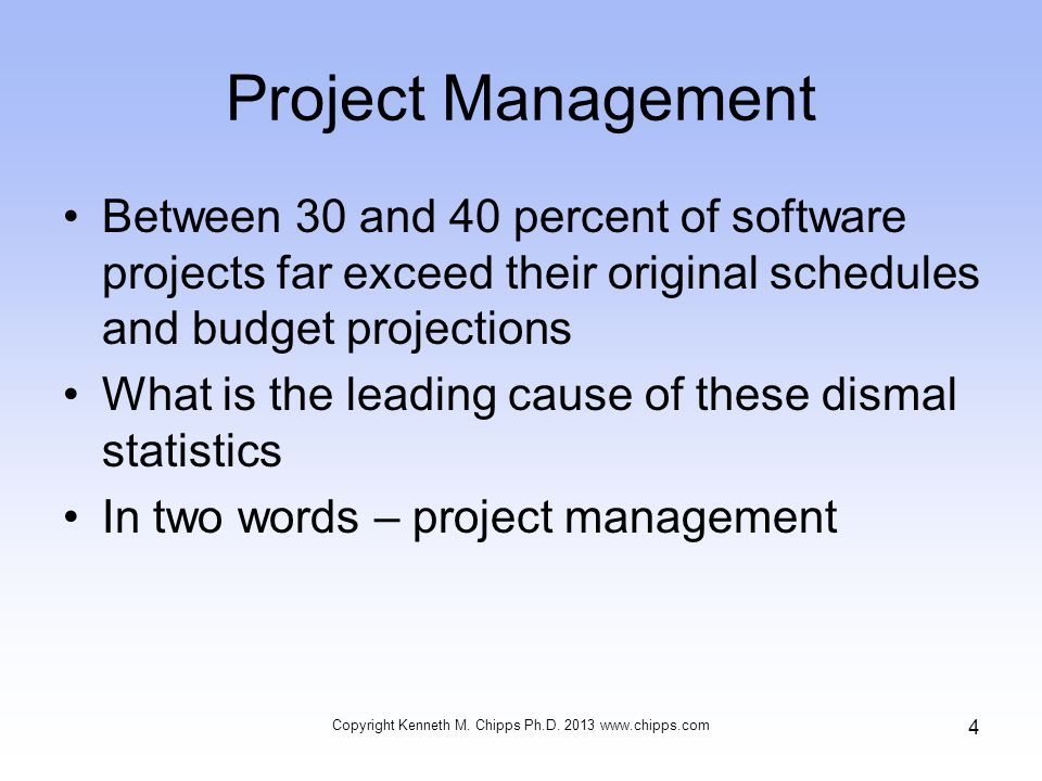 Project Management Information system projects range from very small, end-user development projects to major implementations of enterprise systems Regardless of size, they all have some common characteristics Copyright Kenneth M.