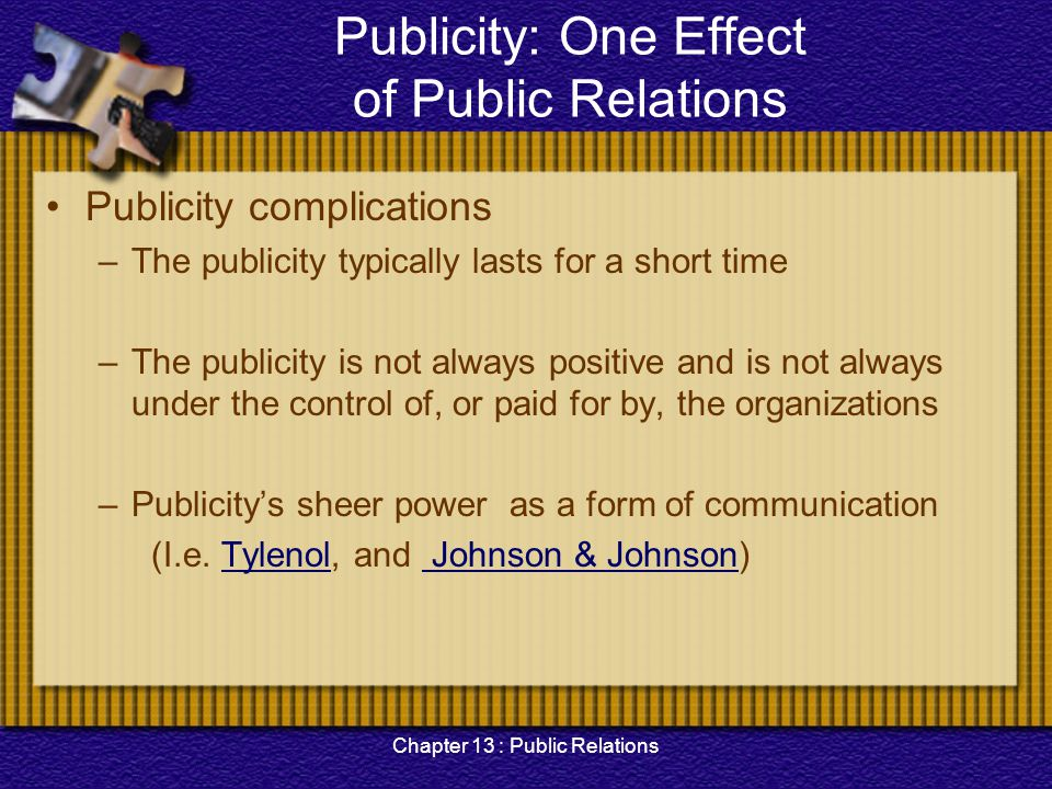 Chapter 13 : Public Relations Publicity: One Effect of Public Relations Publicity complications –The publicity typically lasts for a short time –The p