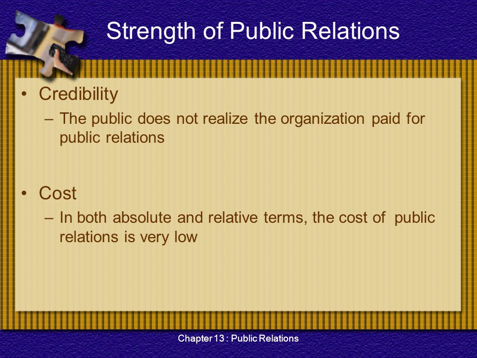 Chapter 13 : Public Relations Strength of Public Relations Credibility –The public does not realize the organization paid for public relations Cost –I