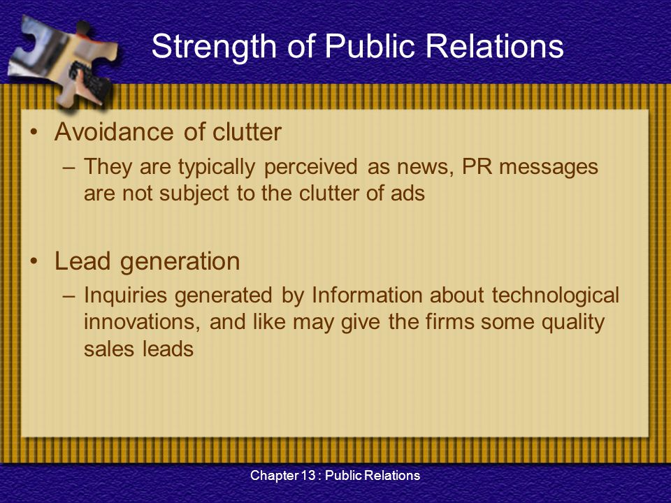 Chapter 13 : Public Relations Strength of Public Relations Avoidance of clutter –They are typically perceived as news, PR messages are not subject to