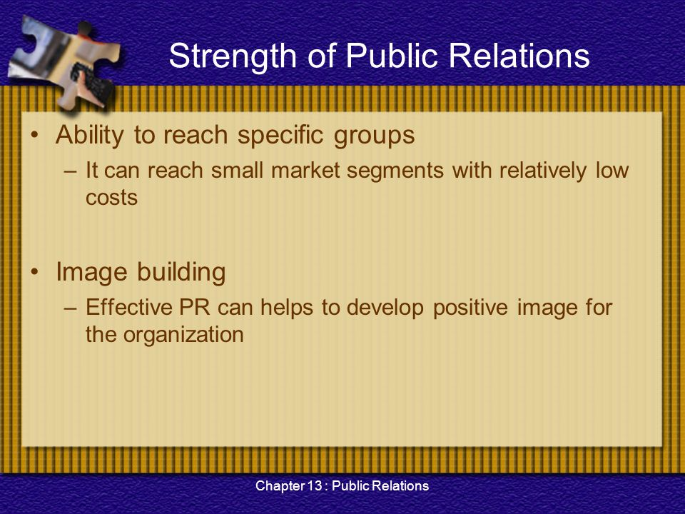 Chapter 13 : Public Relations Strength of Public Relations Ability to reach specific groups –It can reach small market segments with relatively low co