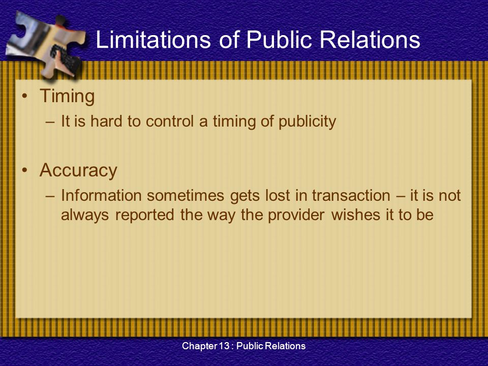 Chapter 13 : Public Relations Limitations of Public Relations Timing –It is hard to control a timing of publicity Accuracy –Information sometimes gets