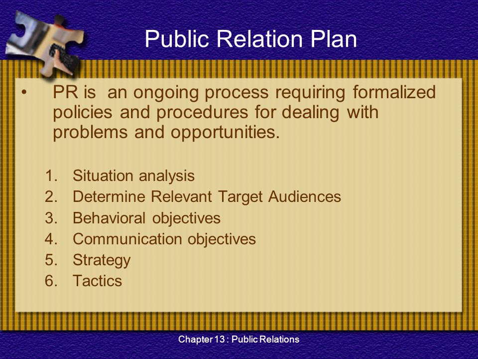 Chapter 13 : Public Relations Public Relation Plan PR is an ongoing process requiring formalized policies and procedures for dealing with problems and