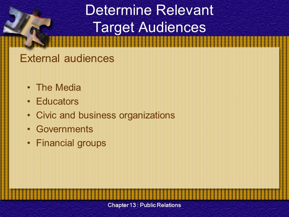 Chapter 13 : Public Relations Determine Relevant Target Audiences External audiences The Media Educators Civic and business organizations Governments