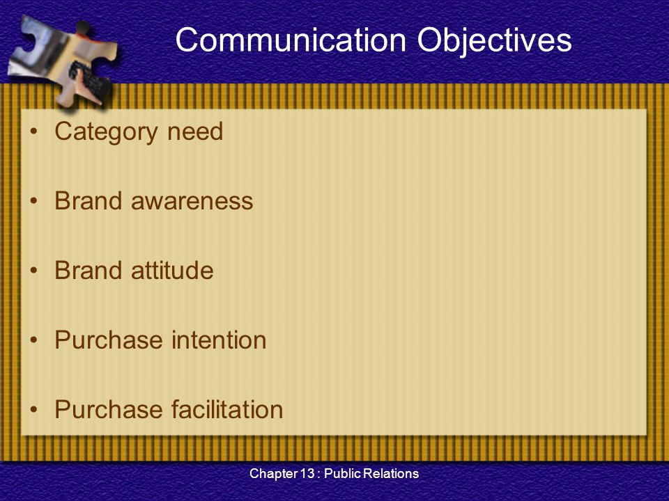 Chapter 13 : Public Relations Communication Objectives Category need Brand awareness Brand attitude Purchase intention Purchase facilitation