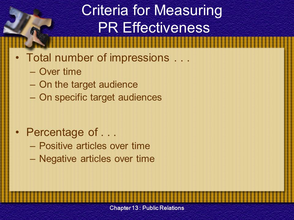 Chapter 13 : Public Relations Criteria for Measuring PR Effectiveness Total number of impressions... –Over time –On the target audience –On specific t