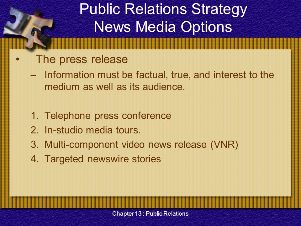 Chapter 13 : Public Relations Public Relations Strategy News Media Options The press release –Information must be factual, true, and interest to the m