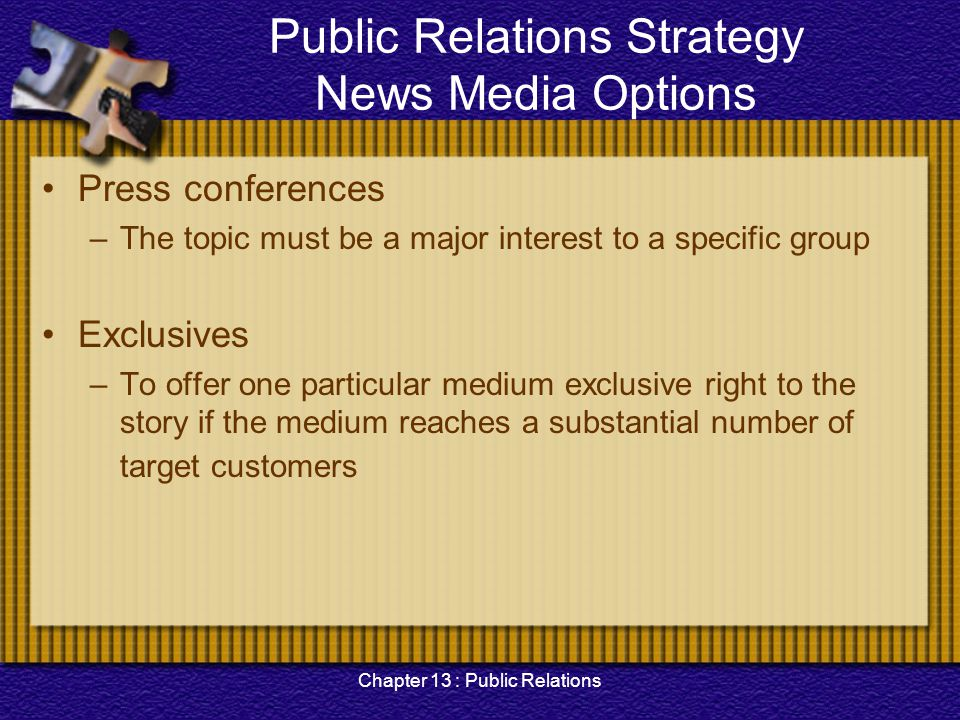Chapter 13 : Public Relations Public Relations Strategy News Media Options Press conferences –The topic must be a major interest to a specific group E