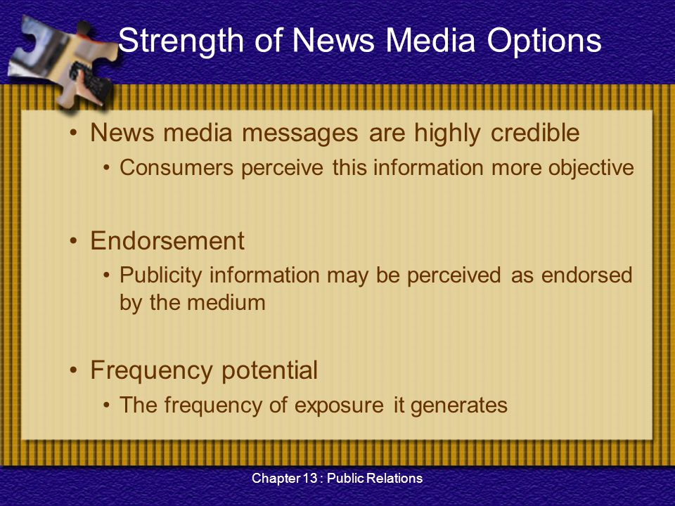 Chapter 13 : Public Relations Strength of News Media Options News media messages are highly credible Consumers perceive this information more objectiv