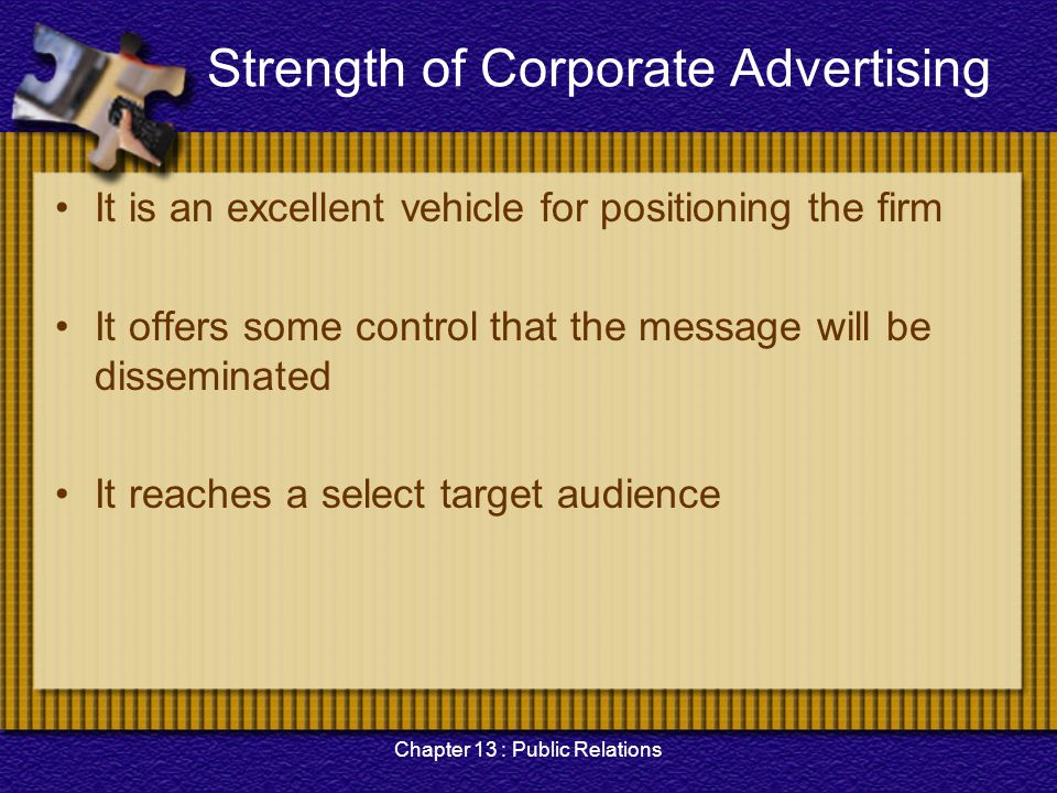 Chapter 13 : Public Relations Strength of Corporate Advertising It is an excellent vehicle for positioning the firm It offers some control that the me