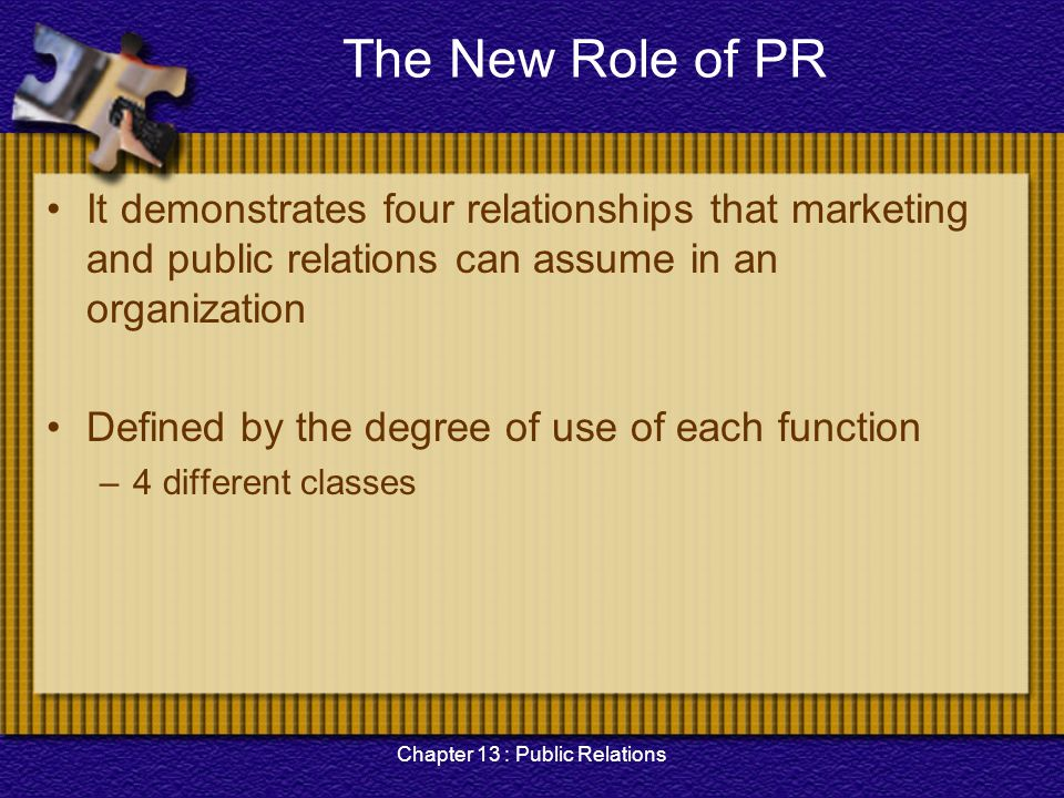Chapter 13 : Public Relations Limitations of Public Relations Weaker brand or corporate identification effect –The major disadvantage of PR is the potential for not completing the communication process Inconsistent message