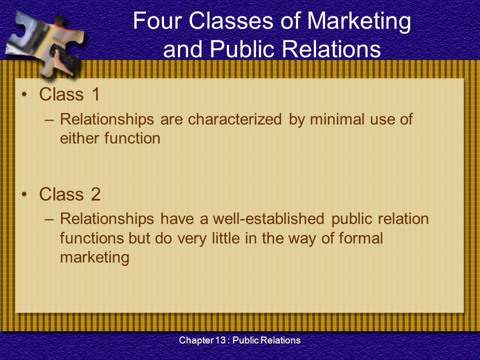 Chapter 13 : Public Relations Four Classes of Marketing and Public Relations Class 3 –Organizations, in which marketing dominates and public relation function is minimal Class 4 –Enterprises have both strong marketing and strong PR