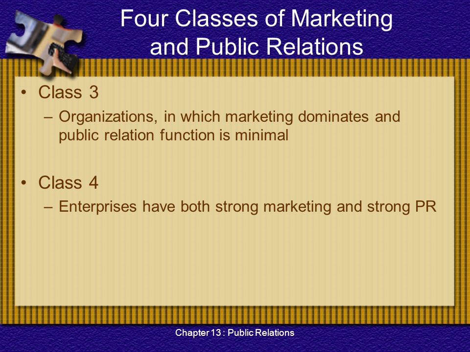 Chapter 13 : Public Relations The New Role of PR MARKETING PUBLIC RELATIONS Strong Weak StrongWeak Example: Small social service agencies Example: Hospitals, colleges and universities Example: Small manufacturing companies Example: Large, Fortune five-hundred companies