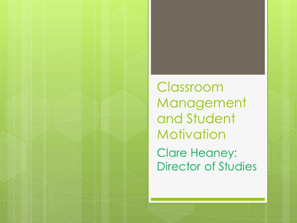 Classroom Management and Student Motivation Clare Heaney: Director of Studies