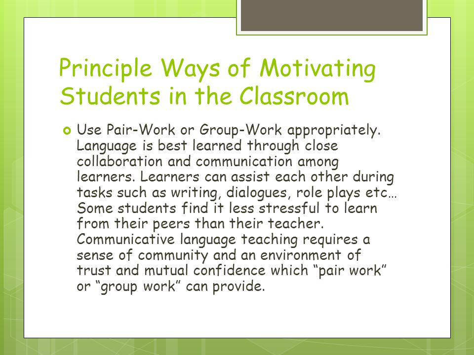 Principle Ways of Motivating Students in the Classroom Use Pair-Work or Group-Work appropriately. Language is best learned through close collaboration