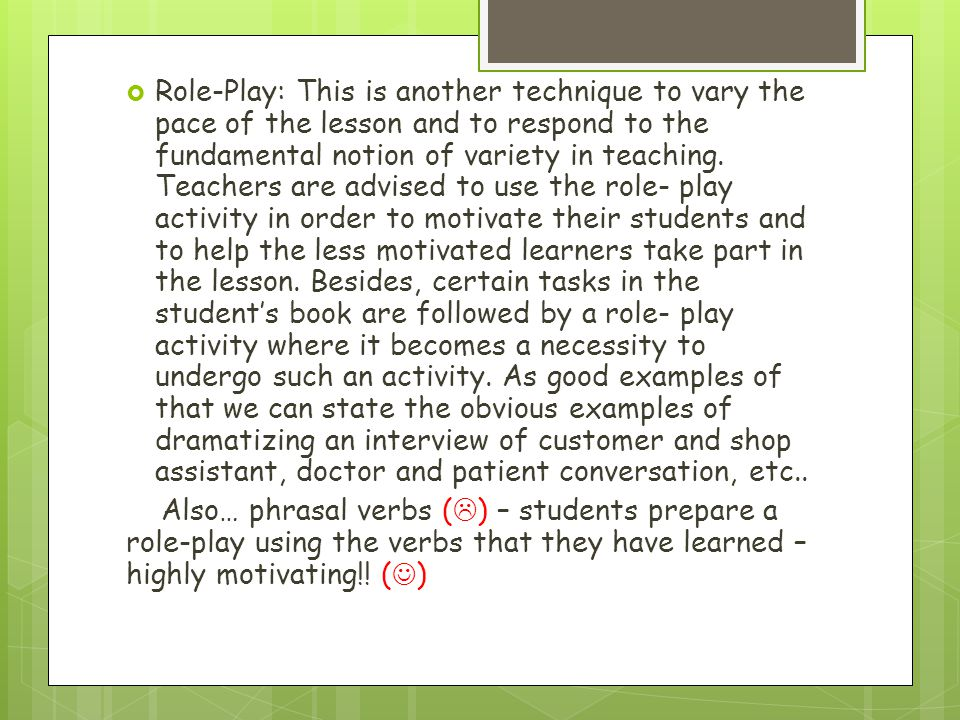 Role-Play: This is another technique to vary the pace of the lesson and to respond to the fundamental notion of variety in teaching. Teachers are advi