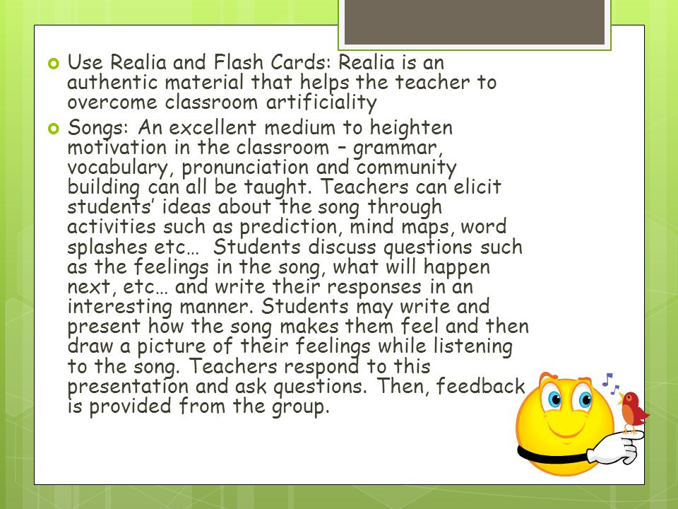 Use Realia and Flash Cards: Realia is an authentic material that helps the teacher to overcome classroom artificiality Songs: An excellent medium to h