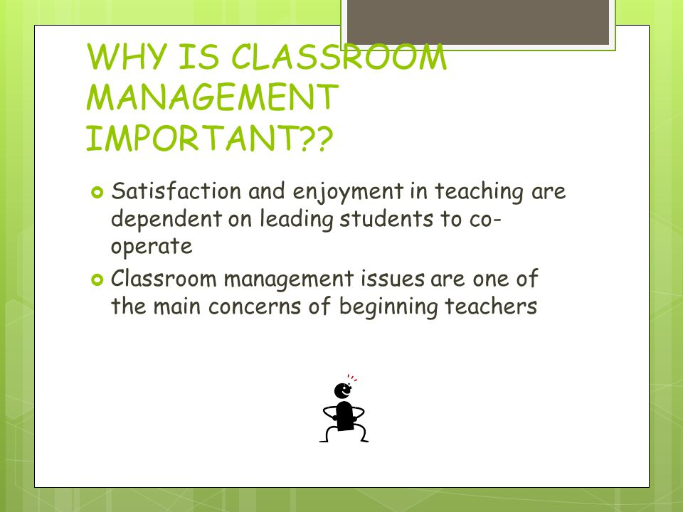 WHY IS CLASSROOM MANAGEMENT IMPORTANT?? Satisfaction and enjoyment in teaching are dependent on leading students to co- operate Classroom management i