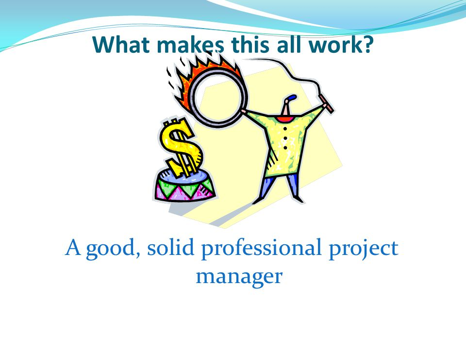 What makes this all work? A good, solid professional project manager