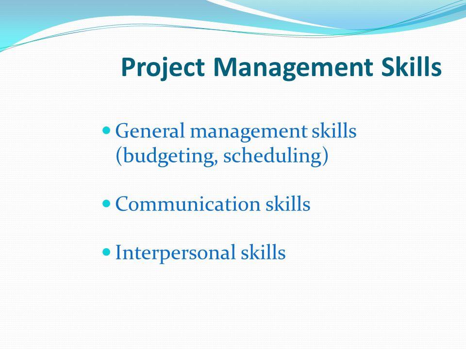 Project Management Skills General management skills (budgeting, scheduling) Communication skills Interpersonal skills