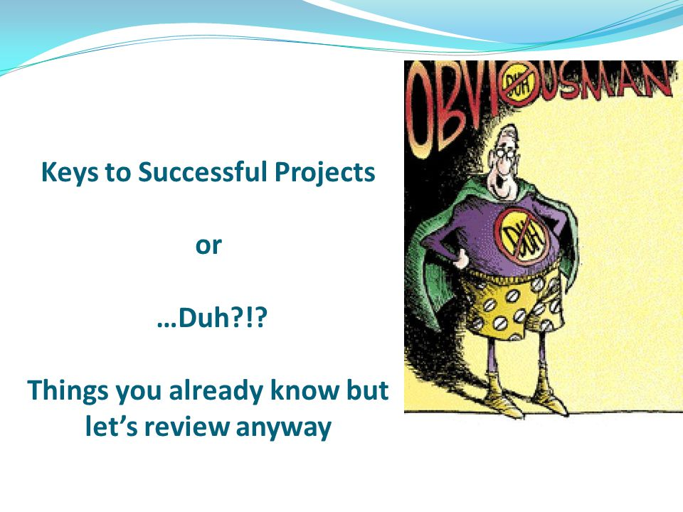 Keys to Successful Projects or …Duh?!? Things you already know but lets review anyway