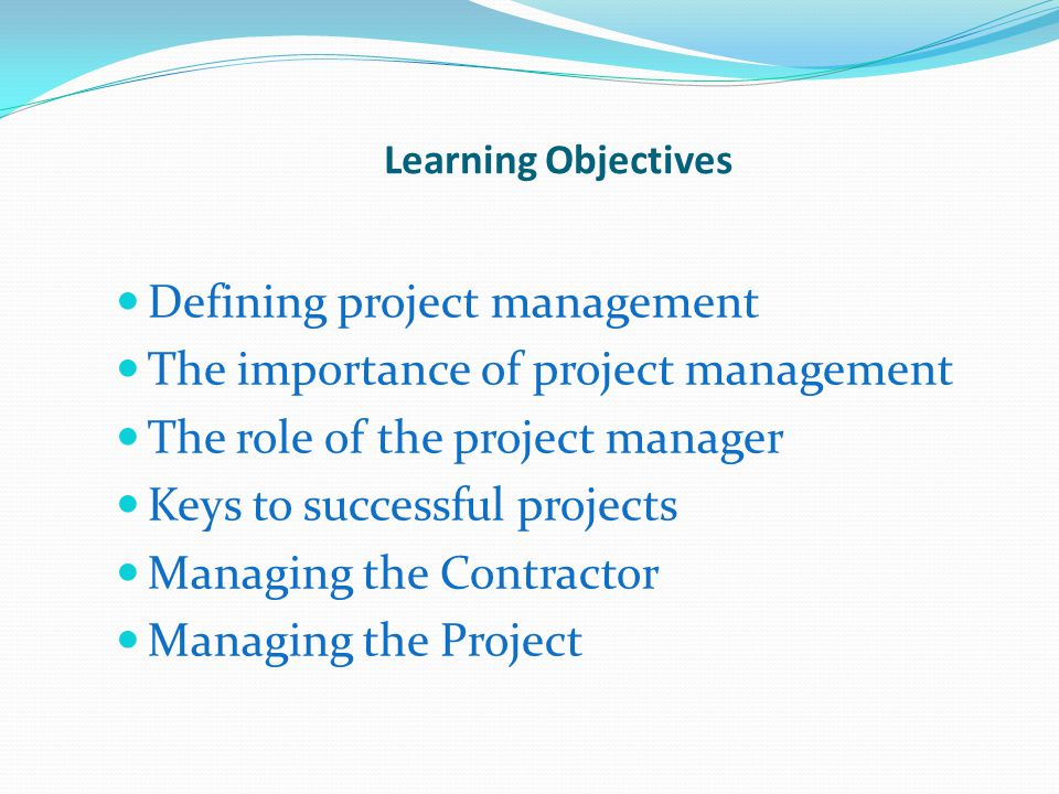 Learning Objectives Defining project management The importance of project management The role of the project manager Keys to successful projects Managing the Contractor Managing the Project