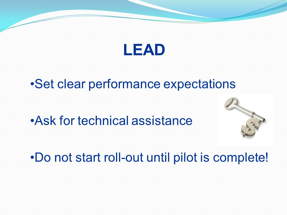 Set clear performance expectations Ask for technical assistance Do not start roll-out until pilot is complete.