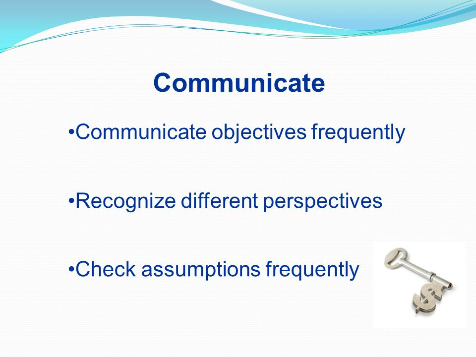 Communicate objectives frequently Recognize different perspectives Check assumptions frequently Communicate