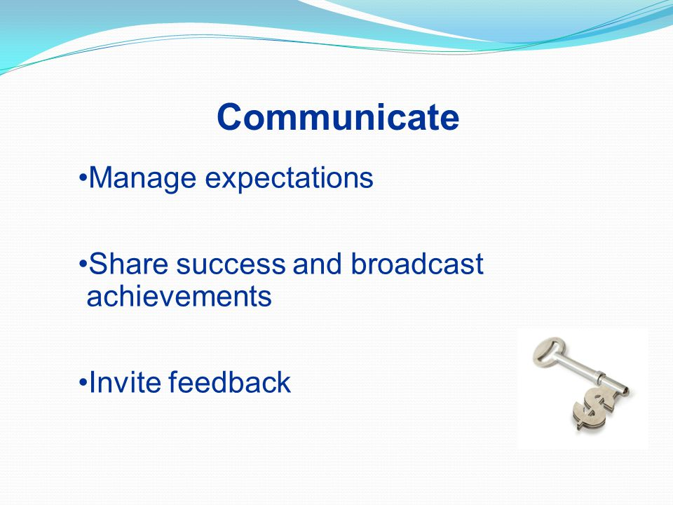 Manage expectations Share success and broadcast achievements Invite feedback Communicate
