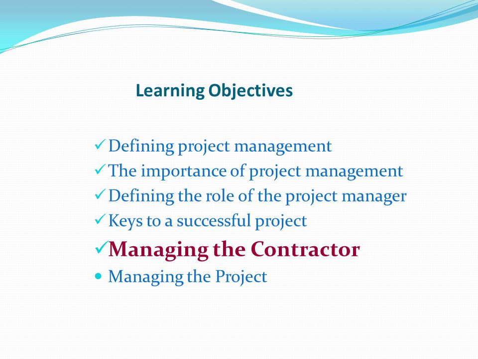 Learning Objectives Defining project management The importance of project management Defining the role of the project manager Keys to a successful project Managing the Contractor Managing the Project