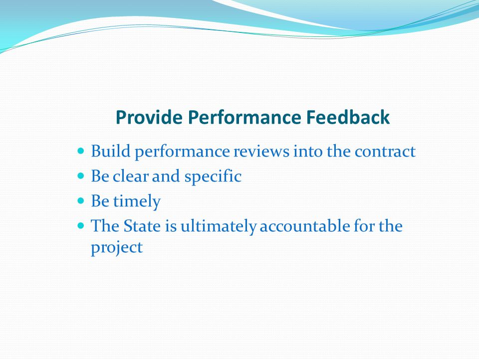Provide Performance Feedback Build performance reviews into the contract Be clear and specific Be timely The State is ultimately accountable for the project