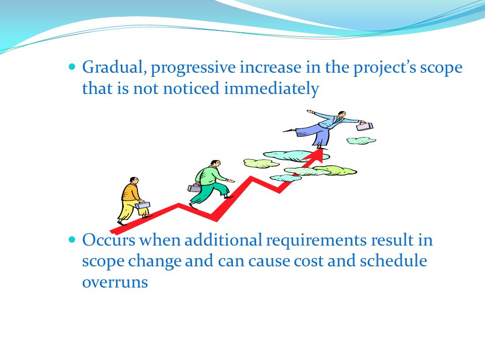 Gradual, progressive increase in the projects scope that is not noticed immediately Occurs when additional requirements result in scope change and can cause cost and schedule overruns