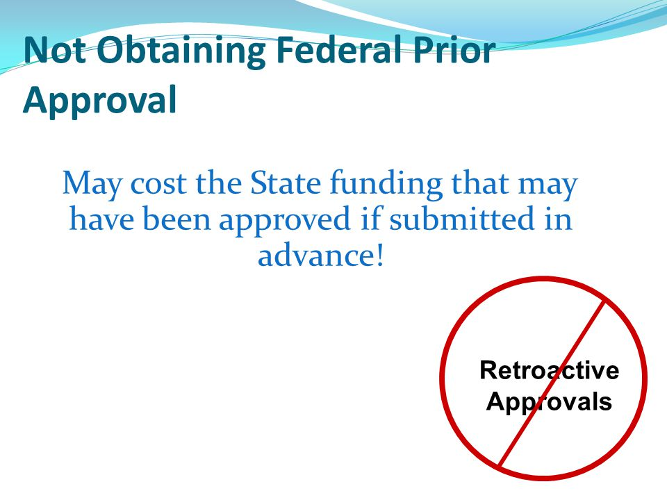 Not Obtaining Federal Prior Approval May cost the State funding that may have been approved if submitted in advance.