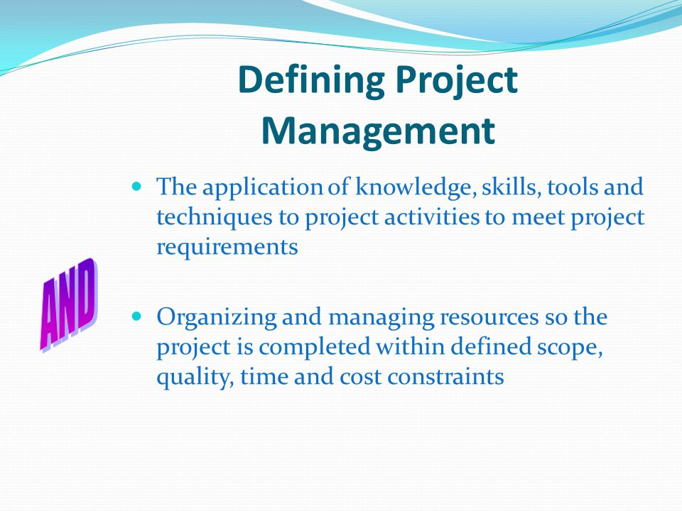 Defining Project Management The application of knowledge, skills, tools and techniques to project activities to meet project requirements Organizing and managing resources so the project is completed within defined scope, quality, time and cost constraints