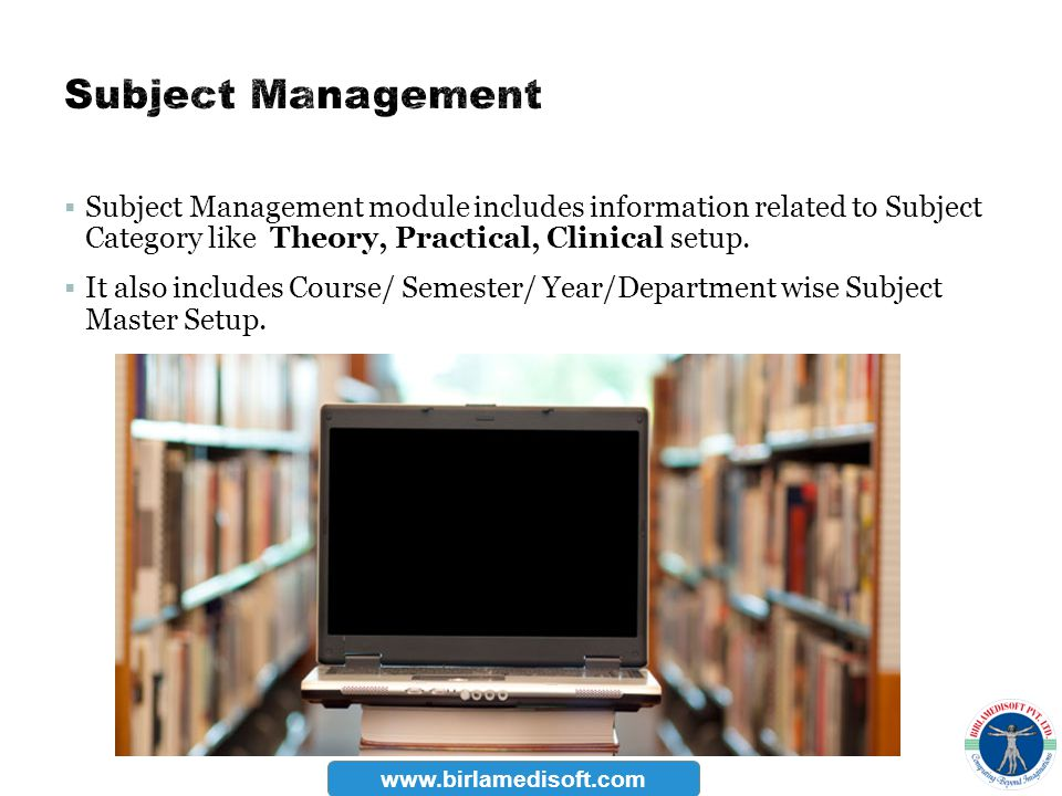 Subject Management module includes information related to Subject Category like Theory, Practical, Clinical setup. It also includes Course/ Semester/
