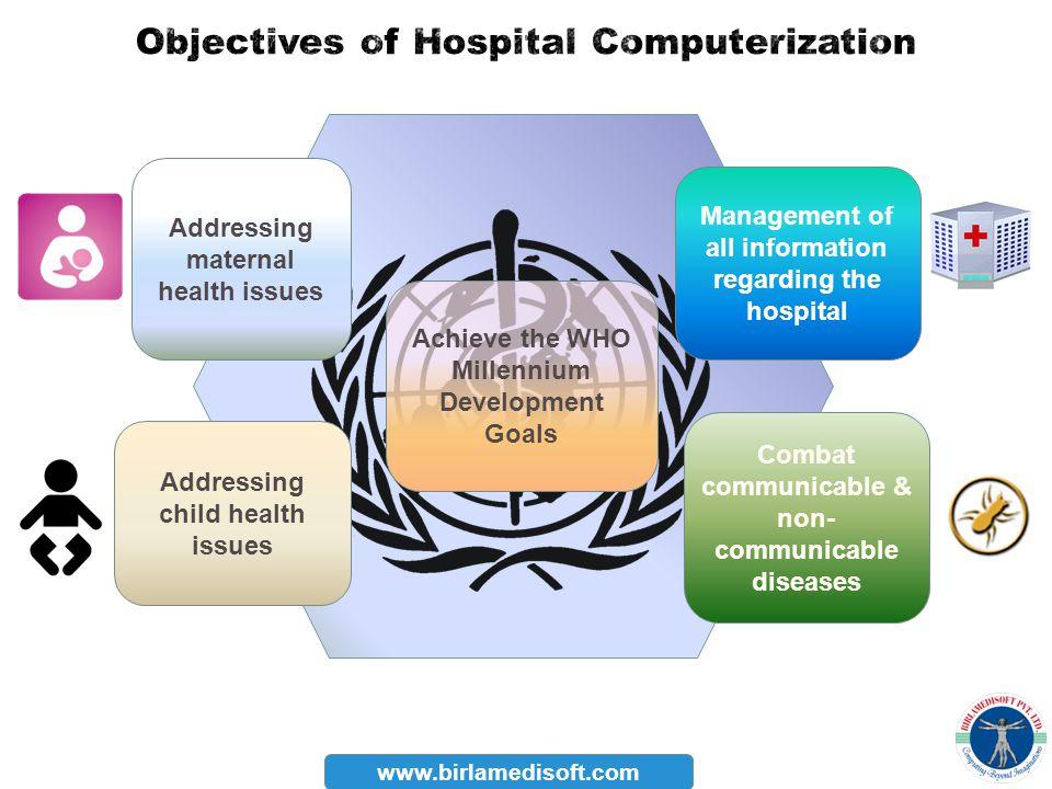 www.birlamedisoft.com Achieve the WHO Millennium Development Goals Addressing child health issues Combat communicable & non- communicable diseases Man