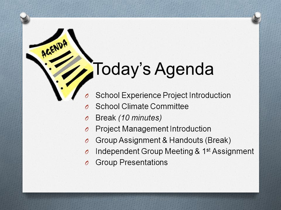 Todays Agenda O School Experience Project Introduction O School Climate Committee O Break (10 minutes) O Project Management Introduction O Group Assignment & Handouts (Break) O Independent Group Meeting & 1 st Assignment O Group Presentations