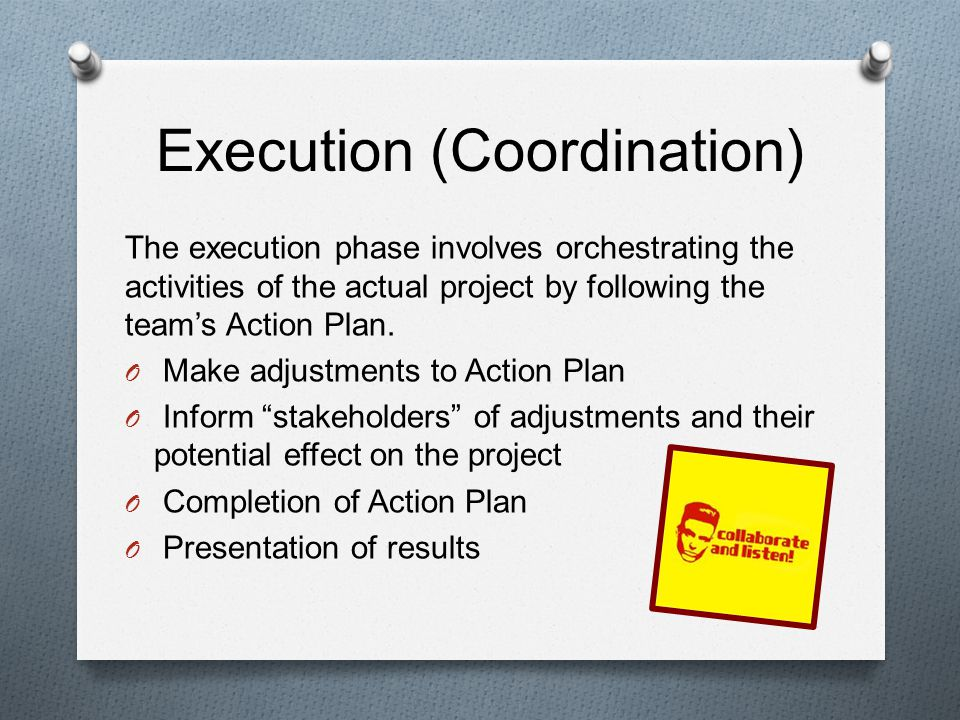 Execution (Coordination) The execution phase involves orchestrating the activities of the actual project by following the teams Action Plan.