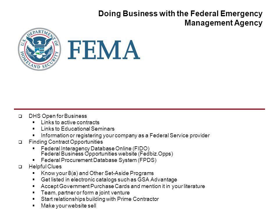 Doing Business with the Federal Emergency Management Agency DHS Open for Business Links to active contracts Links to Educational Seminars Information or registering your company as a Federal Service provider Finding Contract Opportunities Federal Interagency Database Online (FIDO) Federal Business Opportunities website (Fedbiz.Opps) Federal Procurement Database System (FPDS) Helpful Clues Know your 8(a) and Other Set-Aside Programs Get listed in electronic catalogs such as GSA Advantage Accept Government Purchase Cards and mention it in your literature Team, partner or form a joint venture Start relationships building with Prime Contractor Make your website sell