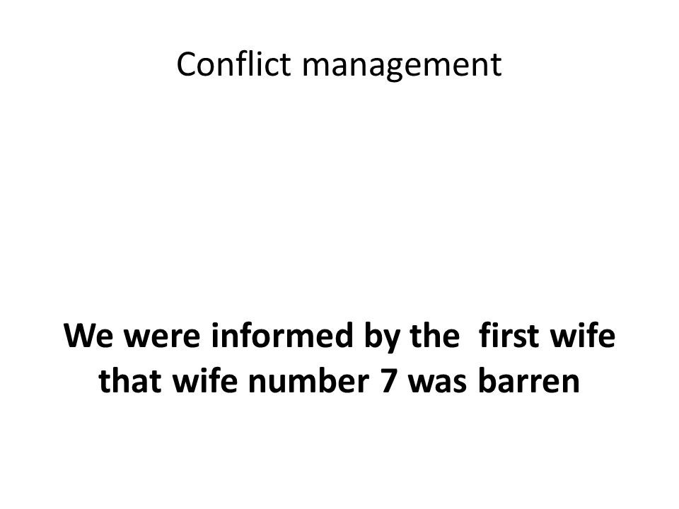 Conflict management We were informed by the first wife that wife number 7 was barren