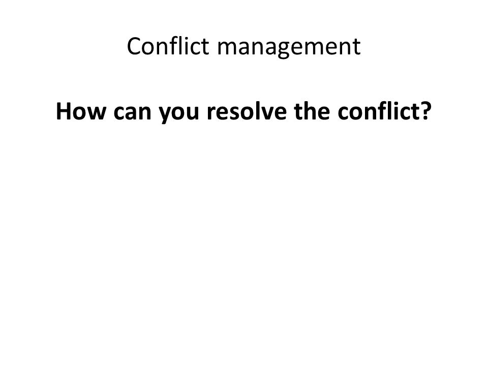 Conflict management How can you resolve the conflict