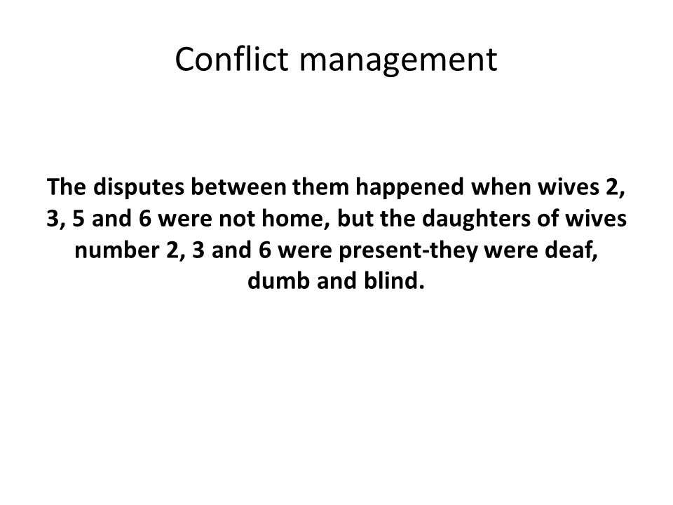 Conflict management The disputes between them happened when wives 2, 3, 5 and 6 were not home, but the daughters of wives number 2, 3 and 6 were present-they were deaf, dumb and blind.