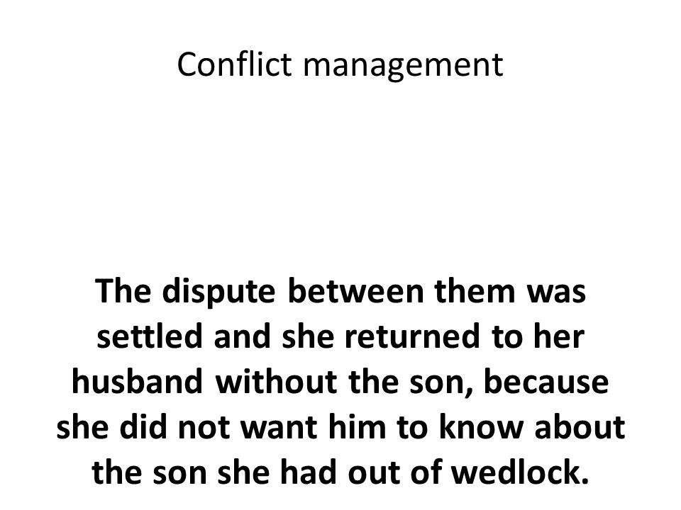 Conflict management The dispute between them was settled and she returned to her husband without the son, because she did not want him to know about the son she had out of wedlock.