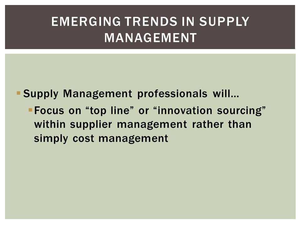 Supply Management professionals will… Focus on talent management as a response to demographic and competitive demands EMERGING TRENDS IN SUPPLY MANAGE